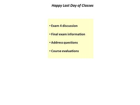 Happy Last Day of Classes Exam 4 discussion Final exam information Address questions Course evaluations.
