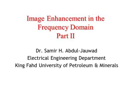Image Enhancement in the Frequency Domain Part II Dr. Samir H. Abdul-Jauwad Electrical Engineering Department King Fahd University of Petroleum & Minerals.