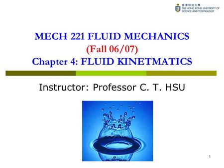1 MECH 221 FLUID MECHANICS (Fall 06/07) Chapter 4: FLUID KINETMATICS Instructor: Professor C. T. HSU.