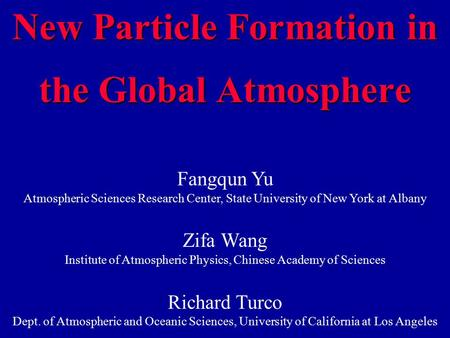 New Particle Formation in the Global Atmosphere Fangqun Yu Atmospheric Sciences Research Center, State University of New York at Albany Zifa Wang Institute.