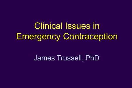 Clinical Issues in Emergency Contraception James Trussell, PhD.
