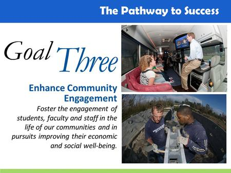 The Pathway to Success Goal Three Enhance Community Engagement Foster the engagement of students, faculty and staff in the life of our communities and.
