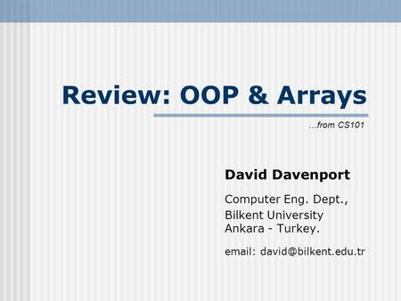 Review: OOP & Arrays David Davenport Computer Eng. Dept., Bilkent University Ankara - Turkey.   …from CS101.