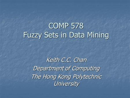 COMP 578 Fuzzy Sets in Data Mining Keith C.C. Chan Department of Computing The Hong Kong Polytechnic University.