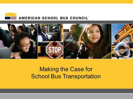 Making the Case for School Bus Transportation 2 Yellow school buses comprise the largest transportation system in the United States – 475,000 buses transporting.