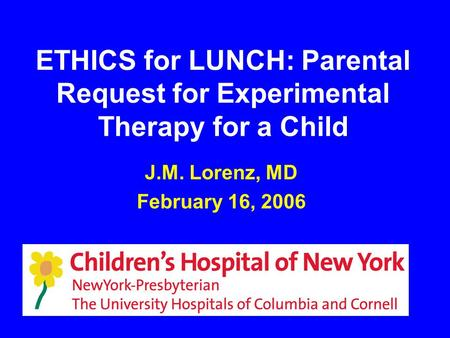 ETHICS for LUNCH: Parental Request for Experimental Therapy for a Child J.M. Lorenz, MD February 16, 2006.