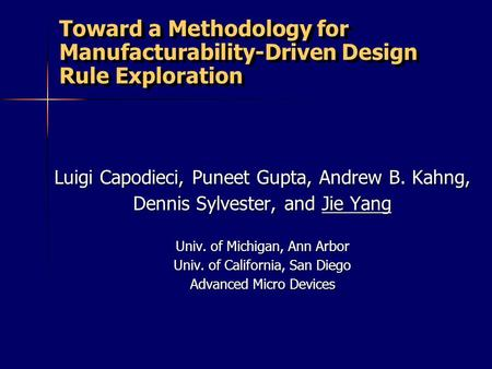 Toward a Methodology for Manufacturability-Driven Design Rule Exploration Luigi Capodieci, Puneet Gupta, Andrew B. Kahng, Dennis Sylvester, and Jie Yang.