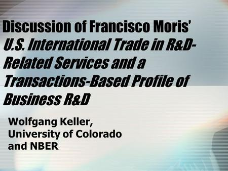 Discussion of Francisco Moris' U.S. International Trade in R&D- Related Services and a Transactions-Based Profile of Business R&D' Wolfgang Keller, University.