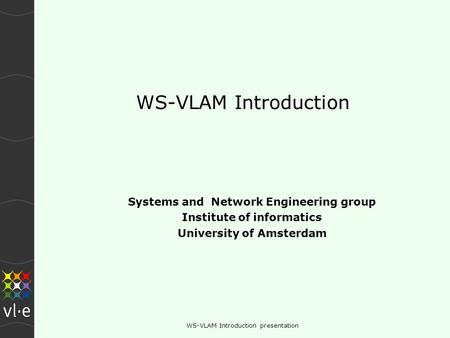 WS-VLAM Introduction presentation WS-VLAM Introduction Systems and Network Engineering group Institute of informatics University of Amsterdam.
