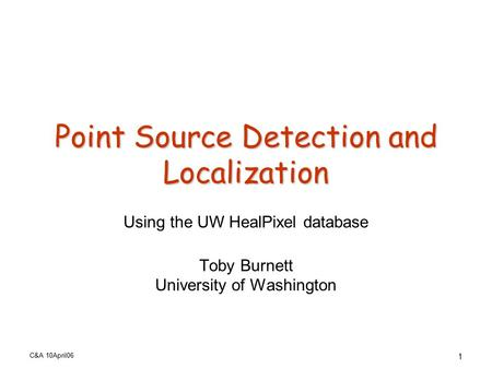 C&A 10April06 1 Point Source Detection and Localization Using the UW HealPixel database Toby Burnett University of Washington.