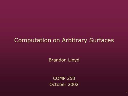 1 Computation on Arbitrary Surfaces Brandon Lloyd COMP 258 October 2002.