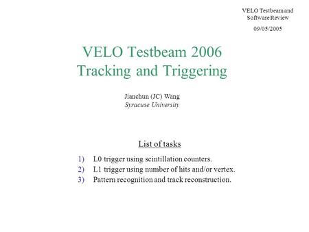 VELO Testbeam 2006 Tracking and Triggering Jianchun (JC) Wang Syracuse University VELO Testbeam and Software Review 09/05/2005 List of tasks 1)L0 trigger.