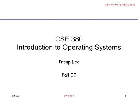 University of Pennsylvania 9/7/00CSE 3801 CSE 380 Introduction to Operating Systems Insup Lee Fall 00.