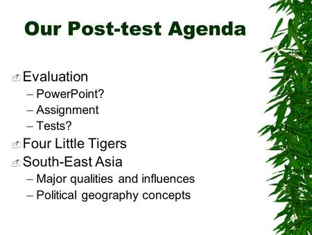 Our Post-test Agenda  Evaluation –PowerPoint? –Assignment –Tests?  Four Little Tigers  South-East Asia –Major qualities and influences –Political geography.