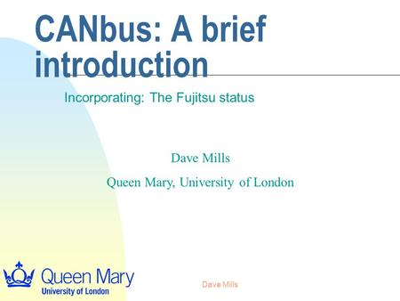 Dave Mills CANbus: A brief introduction Incorporating: The Fujitsu status Dave Mills Queen Mary, University of London.