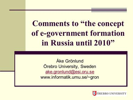 "Comments to ""the concept of e-government formation in Russia until 2010"" Åke Grönlund Örebro University, Sweden"