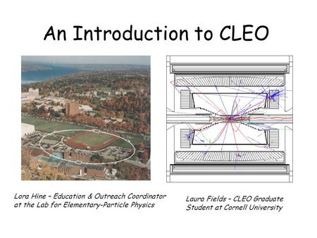An Introduction to CLEO Lora Hine – Education & Outreach Coordinator at the Lab for Elementary-Particle Physics Laura Fields – CLEO Graduate Student at.