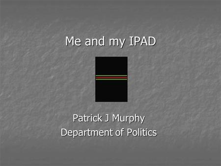 Me and my IPAD Me and my IPAD Patrick J Murphy Department of Politics.