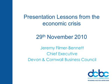 Presentation Lessons from the economic crisis 29 th November 2010 Jeremy Filmer-Bennett Chief Executive Devon & Cornwall Business Council.