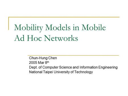 Mobility Models in Mobile Ad Hoc Networks Chun-Hung Chen 2005 Mar 8 th Dept. of Computer Science and Information Engineering National Taipei University.
