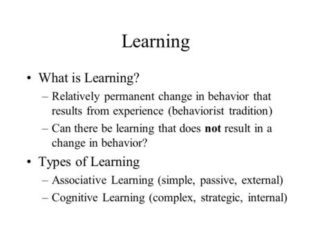 Learning What is Learning? –Relatively permanent change in behavior that results from experience (behaviorist tradition) –Can there be learning that does.