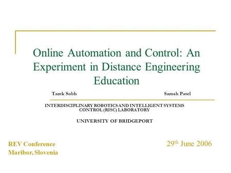 Online Automation and Control: An Experiment in Distance Engineering Education Tarek Sobh Sarosh Patel INTERDISCIPLINARY ROBOTICS AND INTELLIGENT SYSTEMS.