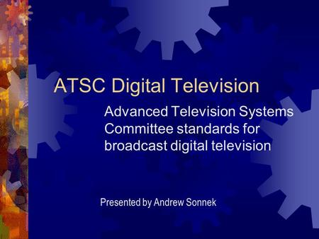 ATSC Digital Television Advanced Television Systems Committee standards for broadcast digital television Presented by Andrew Sonnek.