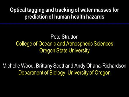 Optical tagging and tracking of water masses for prediction of human health hazards Pete Strutton College of Oceanic and Atmospheric Sciences Oregon State.