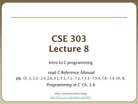 1 CSE 303 Lecture 8 Intro to C programming read C Reference Manual pp. Ch. 1, 2.2 - 2.4, 2.6, 3.1, 5.1, 7.1 - 7.2, 7.5.1 - 7.5.4, 7.6 - 7.9, Ch. 8 ; Programming.