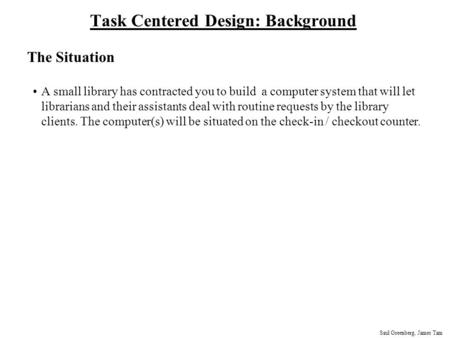 Saul Greenberg, James Tam Task Centered Design: Background The Situation A small library has contracted you to build a computer system that will let librarians.