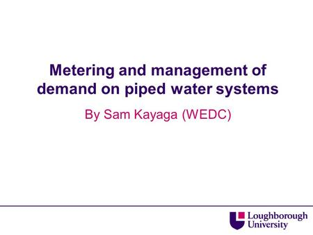 Metering and management of demand on piped water systems By Sam Kayaga (WEDC)