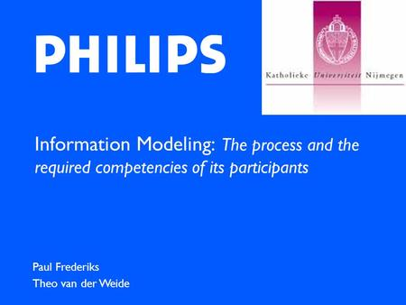 Information Modeling: The process and the required competencies of its participants Paul Frederiks Theo van der Weide.