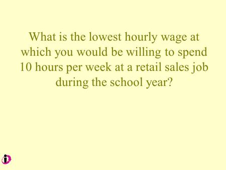 What is the lowest hourly wage at which you would be willing to spend 10 hours per week at a retail sales job during the school year?