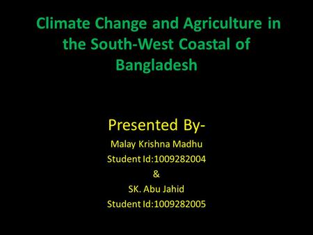 Climate Change and Agriculture in the South-West Coastal of Bangladesh Presented By- Malay Krishna Madhu Student Id:1009282004 & SK. Abu Jahid Student.