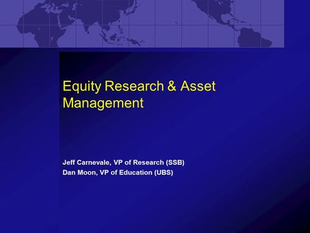Equity Research & Asset Management Jeff Carnevale, VP of Research (SSB) Dan Moon, VP of Education (UBS)