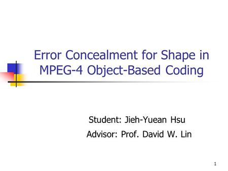 1 Error Concealment for Shape in MPEG-4 Object-Based Coding Student: Jieh-Yuean Hsu Advisor: Prof. David W. Lin.