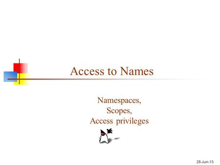 28-Jun-15 Access to Names Namespaces, Scopes, Access privileges.