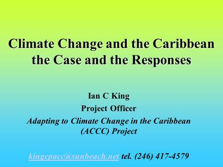 Climate Change and the Caribbean the Case and the Responses Ian C King Project Officer Adapting to Climate Change in the Caribbean (ACCC) Project