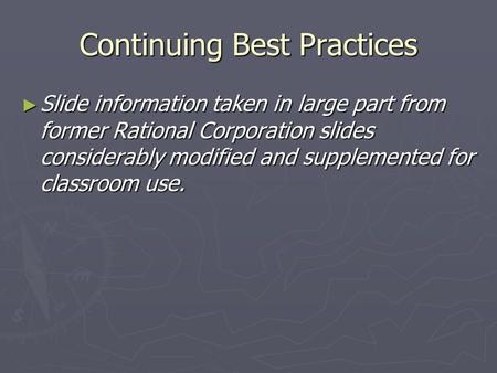 Continuing Best Practices ► Slide information taken in large part from former Rational Corporation slides considerably modified and supplemented for classroom.