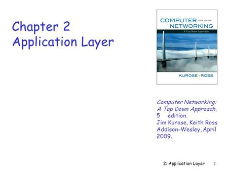 2: Application Layer 1 Chapter 2 Application Layer Computer Networking: A Top Down Approach, 5th edition. Jim Kurose, Keith Ross Addison-Wesley, April.