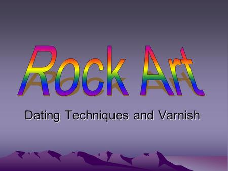 Dating Techniques and Varnish. Dating Rock Art Relative Dating –Degree of weathering –Superimposition analysis –Stylistic analysis –Spatial Analysis (Inter-Site.