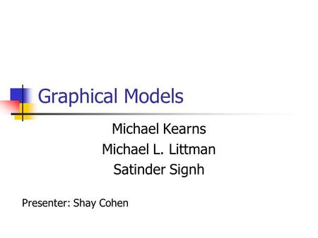 Graphical Models Michael Kearns Michael L. Littman Satinder Signh Presenter: Shay Cohen.