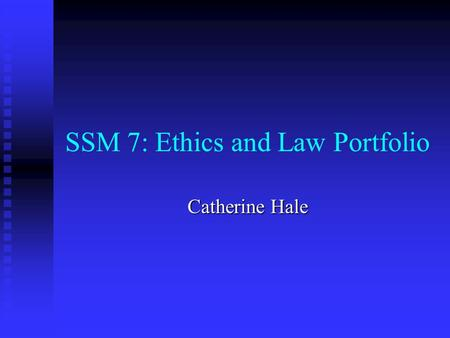 SSM 7: Ethics and Law Portfolio Catherine Hale. What is SSM7:Ethics and Law? After collaboration with last year's Year 5, this is a revised version of.