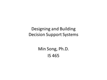 Designing and Building Decision Support Systems Min Song, Ph.D. IS 465.