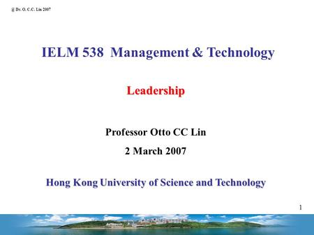 @ Dr. O. C.C. Lin 2007 1 IELM 538 Management & Technology Leadership Professor Otto CC Lin 2 March 2007 Hong Kong University of Science and Technology.