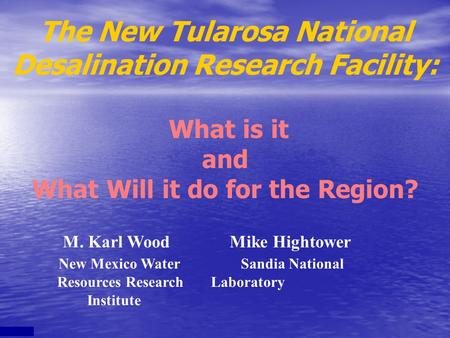 M. Karl Wood Mike Hightower New Mexico Water Sandia National Resources Research Laboratory Institute The New Tularosa National Desalination Research Facility: