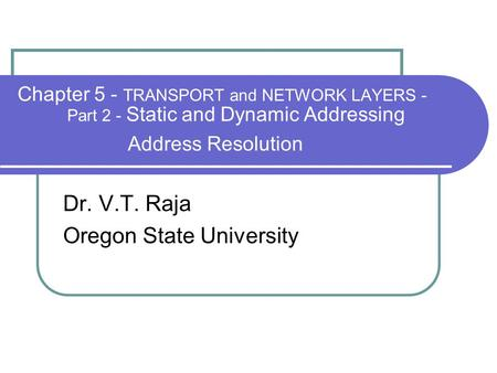 Chapter 5 - TRANSPORT and NETWORK LAYERS - Part 2 - Static and Dynamic Addressing Address Resolution Dr. V.T. Raja Oregon State University.