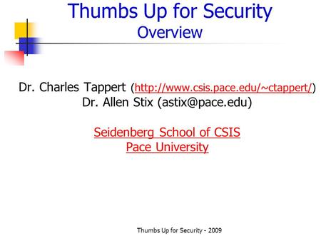 Thumbs Up for Security - 2009 Thumbs Up for Security Overview Dr. Charles Tappert (http://www.csis.pace.edu/~ctappert/)http://www.csis.pace.edu/~ctappert/
