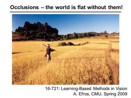 1 Occlusions – the world is flat without them! 16-721: Learning-Based Methods in Vision A. Efros, CMU, Spring 2009.