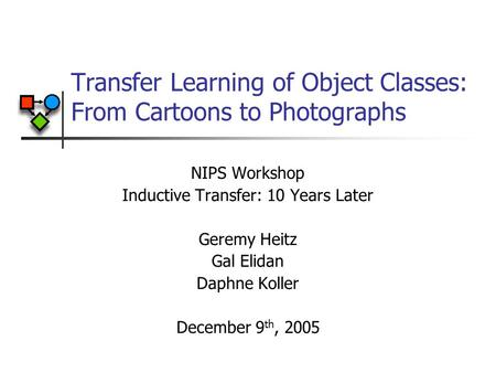 Transfer Learning of Object Classes: From Cartoons to Photographs NIPS Workshop Inductive Transfer: 10 Years Later Geremy Heitz Gal Elidan Daphne Koller.